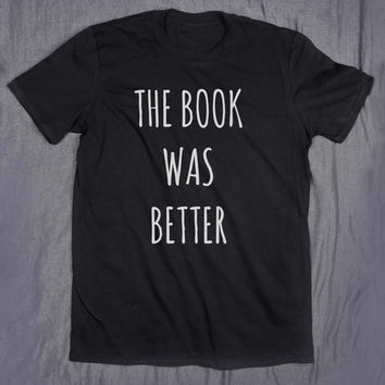 The Book Was Better Tumblr Top Slogan Funny Nerd Reading Reader Gift Tee T-shirt
