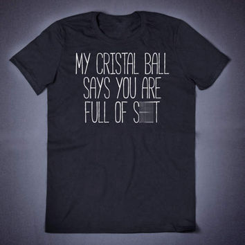 My Crystal Ball Says You are Full Of Shit Funny Slogan T-Shirt Sarcasm Shirt