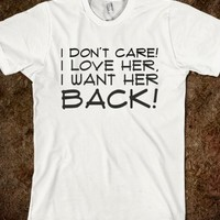 I DON'T CARE! I LOVE HER, I WANT HER BACK!