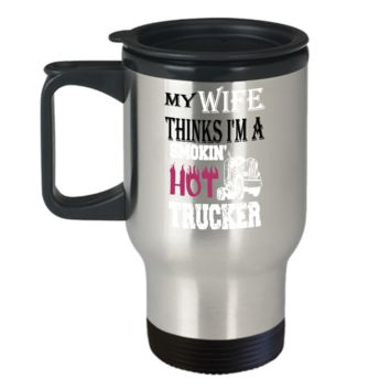 My Wife Thinks I'm a Smokin Hot Trucker Travel Mug