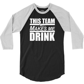 this team makes me drink 3/4 Sleeve Shirt