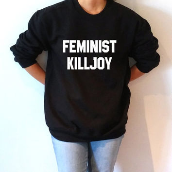 Feminist Killjoy  Sweatshirt Unisex for women girl power feminist slogan womens gift womens right sassy cool fashion saying