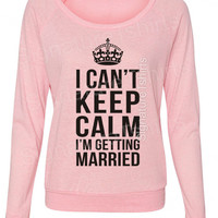 Bride shirt I Can't Keep Calm I'm Getting Married Pullover Sweater Eco-Jersey Slouchy wideneck raglan Marriage gift off the shoulder womens