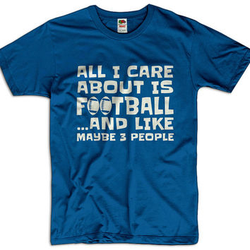All I Care About Is Football And Like Maybe 3 People Men Women Ladies Funny Joke Geek Clothes T shirt Tee Rugby Gift Present