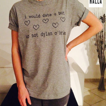 I would date u but ur not dylan o'brien Tshirt gray Fashion funny slogan womens girls sassy cute