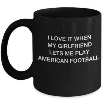 American Football Lovers,I Love It When My Girlfriend Lets me Play American Football-Black Coffee Mugs 11 oz Cup