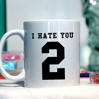 I hate you too - Ceramic coffee mug - funny sayings