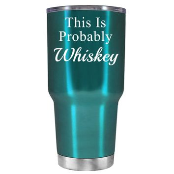 This is Probably Whiskey on Translucent Teal 30 oz Tumbler Cup