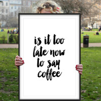 Justin bieber quote  Is It Too Late Now to Say Coffee - Funny poster lyrics dorm decor song quotes But first coffee Good morning poster