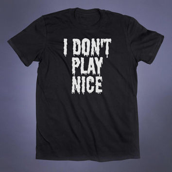 I Don't Play Nice Slogan Tee Soft Grunge Sarcastic Anti Social Creepy Cute Punk Goth Tumblr T-shirt