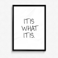 It Is What It Is Print - Wall Art- Print - Typography Print - Black & White Print - Life Quote - Inspirational Quote