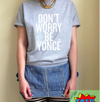 Don't Worry Be Yonce T Shirt Unisex White Black Grey S M L XL Tumblr Instagram Blogger