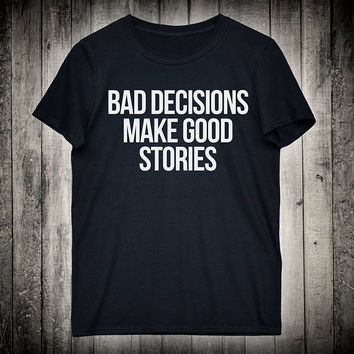 Bad Decisions Make Good Stories Funny Casual Slogan Tee Sassy Party Shirt Rebel Punk Music Festival Clothing