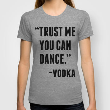 TRUST ME YOU CAN DANCE - VODKA T-shirt by CreativeAngel | Society6