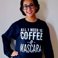 All I Need is Coffee and Mascara Sweatshirt.  Funny Shirt. Coffee Shirt.