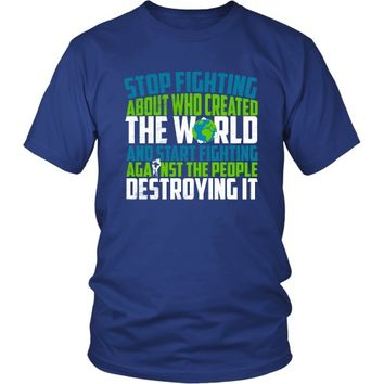 Stop Fighting About Who Created the World and Start Fighting Against the People Destroying It - Unisex Tee