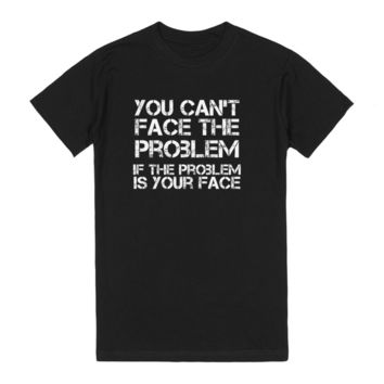 You can't face the problem if the problem is your face funny sarcastic tshirt