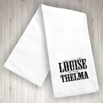 You Are The Louise To My Thelma | Flour Sack Dish Towel