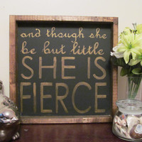 "Wood Sign ""And though she be but little, she is fierce"""