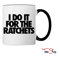 I Do It For The Ratchets Coffee & Tea Mug
