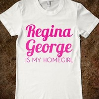 REGINA GEORGE IS MY HOMEGIRL - glamfoxx.com