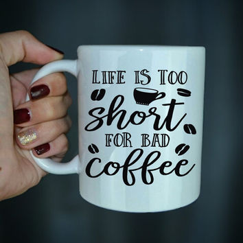 Life Is Too Short For Bad Coffee - Coffee Lover Mug