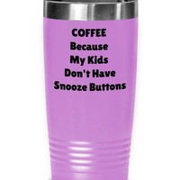 Funny Coffee Tumbler, Gift For Mom Or Dad, Tumbler Cup, Drink Tumbler, Coffee Because My Kids Don't Have Snooze Buttons Funny Travel Mug