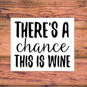 Theres A Chance This is Wine | Wineo Decal | Drinking Decal | Love Wine Decal | Wine Girls | Wine Buddies | Drinking Buddies | Coffee  | 303
