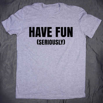 Funny Slogan Tee Have Fun Seriously Tumblr Clothes Weekend T-shirt