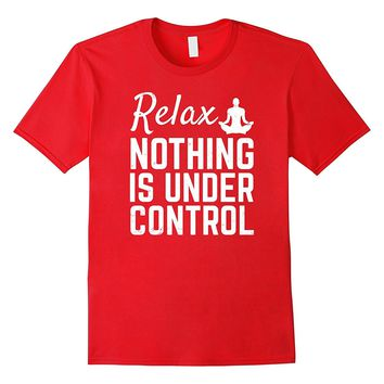 Relax Nothing Is Under Control Funny Yoga Meditation T-shirt