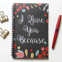 Writing journal, spiral notebook, sketchbook, diary bullet journal cute journal floral, romantic gift, blank lined grid - I love you because