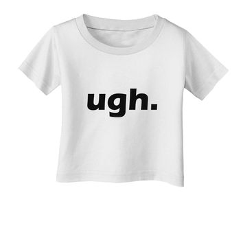 ugh funny text Infant T-Shirt by TooLoud