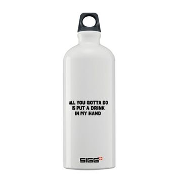 ALL YOU GOTTA DO IS PUT A DRINK IN MY HAND Sigg Water Bottle