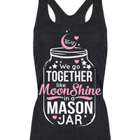 Racerback Tank Top: We Go Together Like Moonshine in a Mason Jar
