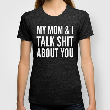 MY MOM & I TALK SHIT ABOUT YOU (Black & White) T-shirt by CreativeAngel
