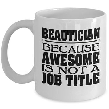 Beautician 11oz White Coffee Mug - Because Awesome Is Not A Job Title Beautician Cup, Beautician Gifts, Gift for Beautician, Beautician Mug
