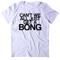 Can't We All Just Get A Bong Shirt Funny Weed Stoner Marijuana Smoker Blazed 420 Tumblr T-shirt