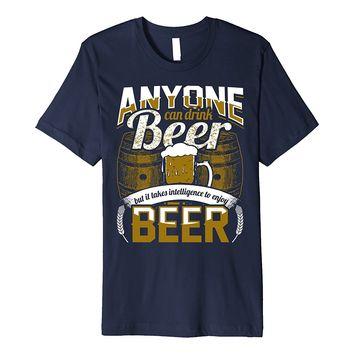 Anyone Can Drink Beer Shirt Takes Intelligence To Enjoy Dad