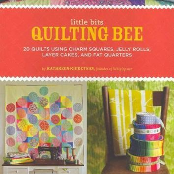 Little Bits Quilting Bee: 20 Quilts Using Charm Squares, Jelly Rolls, Layer Cakes, and Fat Quarters