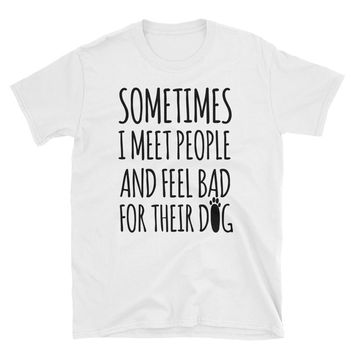 Sometimes I Meet People And Feel Bad For Their Dog T-Shirt Gift