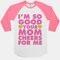 I'm So Good You Mom Cheers For Me