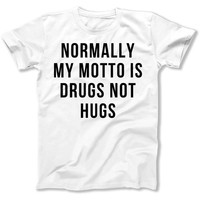Normally My Motto Is Drugs Not Hugs - T Shirt