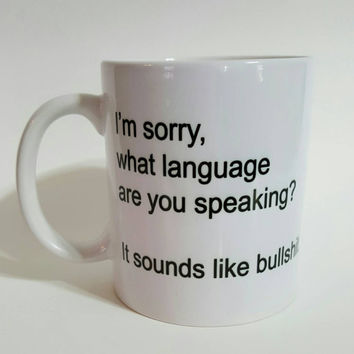 I'm Sorry, What Language Are You Speaking? It Sounds Like Bullshit Funny Coffee Mug, Gift Ideas, Office Mug, Personalized Mug
