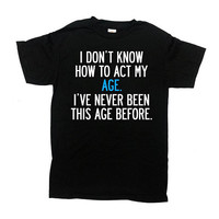 Funny Birthday Shirt Bday Present B Day T Shirt Birthday Gift Ideas Birthday Outfit I Don't Know How To Act My Age Mens Ladies Tee - SA836