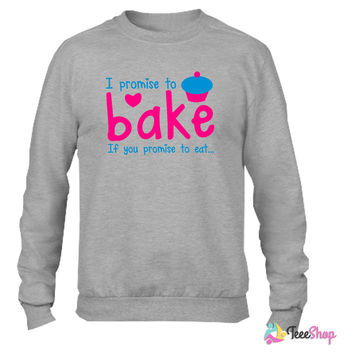 I PROMISE TO BAKE - if you promise to eat! with a cute cupcake Crewneck sweatshirtt