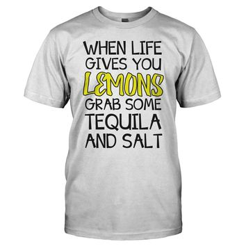 When Life Gives You Lemons, Grab Some Tequila and Salt - T Shirt