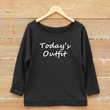 Today's outfit shirt tumblr funny fashion tshirt teen gifts quote sweatshirt women off shoulder sweatshirt slouchy jumper women sweatshirt
