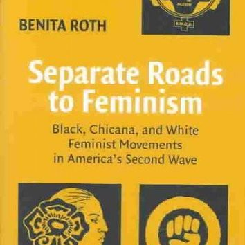 Separate Roads to Feminism: Black, Chicana, and White Feminist Movements in America's Second Wave: Separate Roads to Feminism