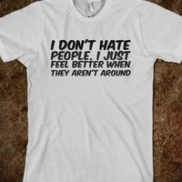 I DON'T HATE PEOPLE. I JUST FEEL BETTER WHEN THEY AREN'T AROUND