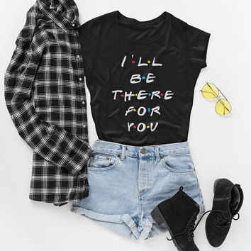 Friends Tv Show T-shirt, I'll Be There For You Quote, Rachel Shirt, Joey Tshirt, Friends Tshirt Unsiex or Womens Sizes